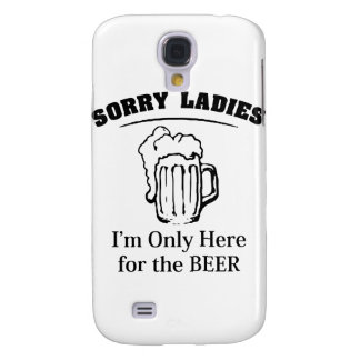 Sorry Ladies I'm Only Here For The Beer Samsung Galaxy S4 Case