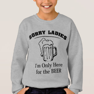 Sorry Ladies I'm Only Here For The Beer Sweatshirt