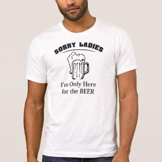 Sorry Ladies I'm Only Here For The Beer T-Shirt