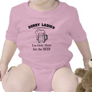 Sorry Ladies I'm Only Here For The Beer T Shirts