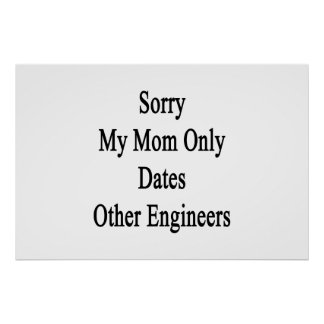 Sorry My Mom Only Dates Other Engineers Poster
