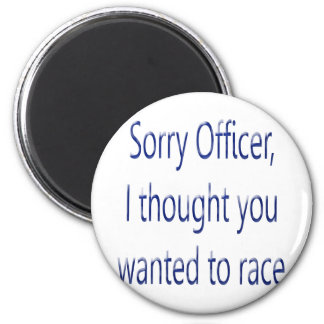 Sorry Officer I Thought You Wanted To Race Magnet