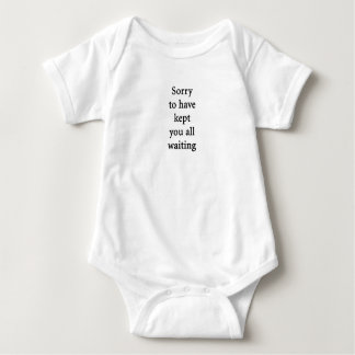 Sorry to have kept you all waiting baby bodysuit