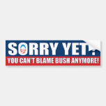 Sorry Yet? You Can't Blame Bush Anymore!