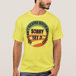 Sorry Yet? You Can't Blame Bush Anymore! T-Shirt