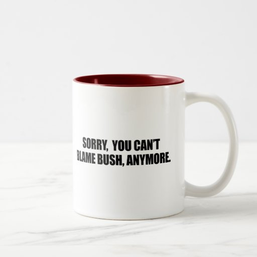 SORRY YOU CANT BLAME BUSH ANYMORE COFFEE MUG