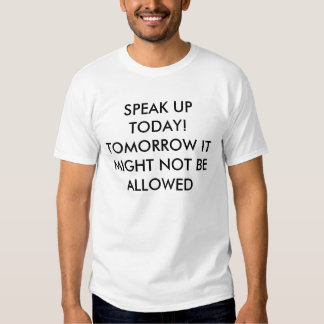 SPEAK UP TODAY! TOMORROW IT MIGHT NOT BE ALLOWED TEE SHIRTS