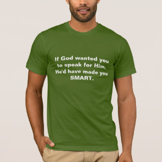 Speaking for God? He'd have made you SMART. T-Shirt