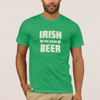 St. Patrick's Day - I wish you were beer T-Shirt