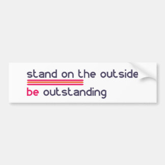 Stand on the outside be Outstanding Bumper Sticker