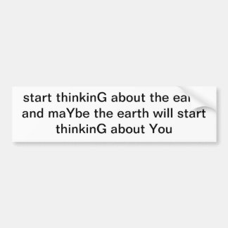 start thinkG about the earth and maYbe the earth Bumper Sticker