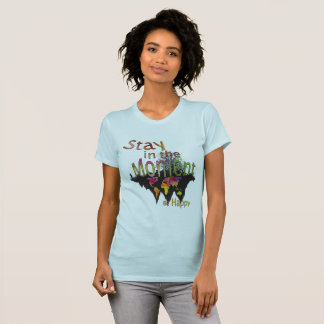 Stay in the moment be happy T-Shirt