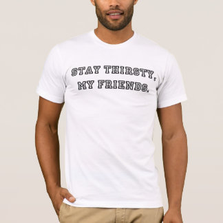 Stay Thirsty, My Friends. T-Shirt