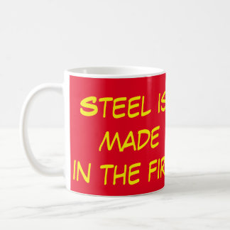 Steel is made in the fire mug