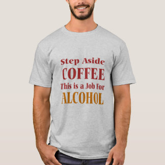 step aside coffee this is a job for alcohol funny T-Shirt