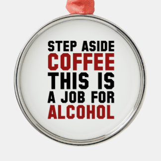 Step Aside Coffee This Is A Job For Alcohol Silver-Colored Round Decoration