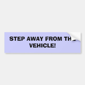 STEP AWAY FROM THE VEHICLE! BUMPER STICKER