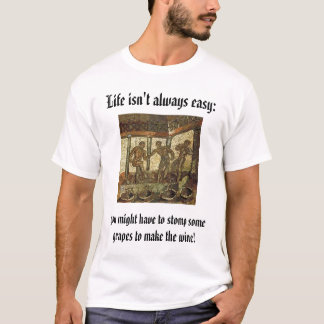 Stomping Grapes, Life isn't always easy:, you m... T-Shirt