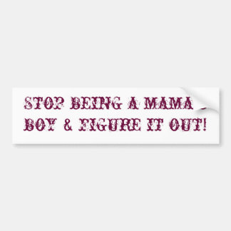 Stop being a mama's boy & figure it out! bumper sticker