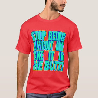 Stop Being Difficult And... -- T-Shirt