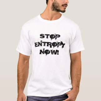 STOP ENTROPY NOW! T-Shirt