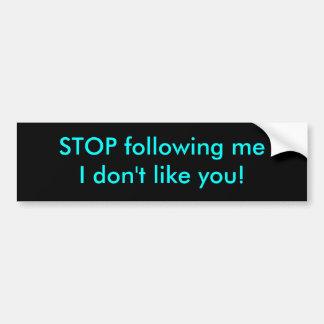 STOP following meI don't like you! Bumper Sticker