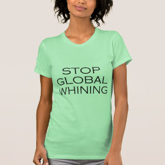 Stop Global Whining Tee Shirts