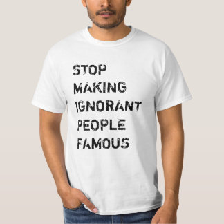 Stop Making Ignorant People Famous T-Shirt