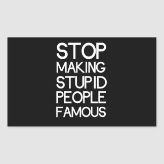 Stop Making Stupid People Famous Rectangular Sticker