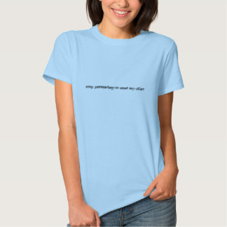 Stop pretending to read my shirt! tee shirts