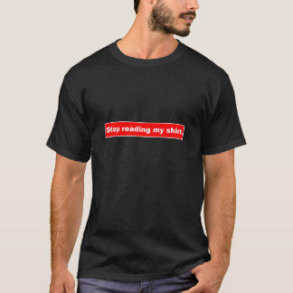 Stop reading my shirt. T-Shirt