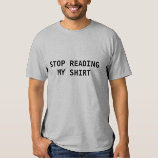 Stop reading my shirt! t shirts
