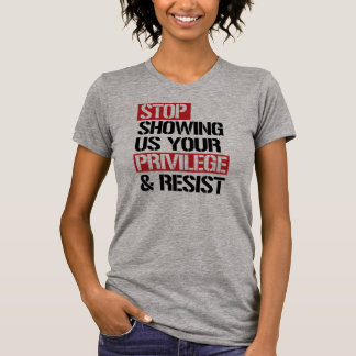 Stop Showing Us Your Privilege and Resist --  T-Shirt