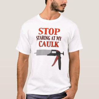 Stop Staring at My Caulk T-Shirt
