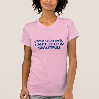 STOP STARING,I CAN'T HELP IM BEAUTIFUL! TEES