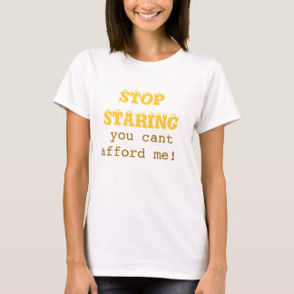 STOP STARING,  you cant afford me! T-Shirt