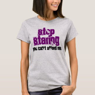 """""""Stop Staring You Can't Afford Me"""" t-shirt"""