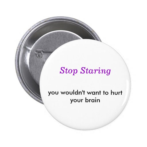 Stop Staring, you wouldn't want to hurt your brain Pinback Buttons