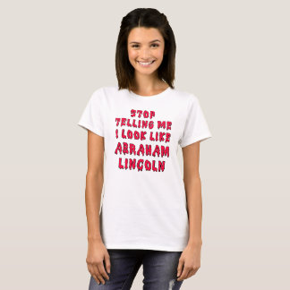 STOP TELLING ME I LOOK LIKE ABRAHAM LINCOLN T-Shirt