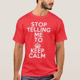 Stop Telling Me To Keep Calm T-Shirt