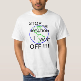 Stop the rotation, I want off !!! Tshirts