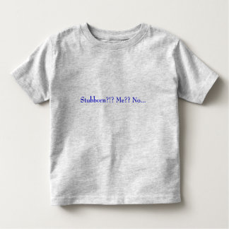 Stubborn?!? Me?? No... Toddler T-Shirt