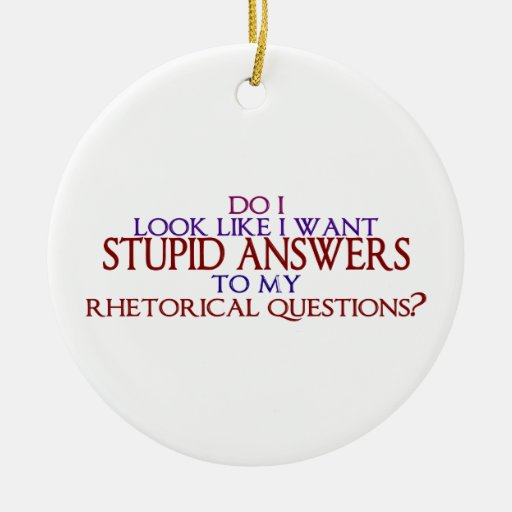 Stupid Answers to my Rhetorical Questions? Christmas Ornaments
