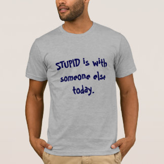 STUPID is with someone else today. T-Shirt