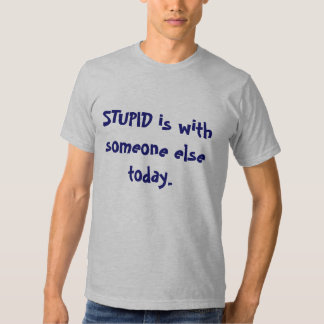 STUPID is with someone else today. Tee Shirt