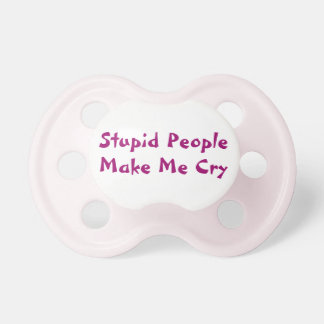 Stupid People Make Me Cry Funny Pink Baby Pacifier