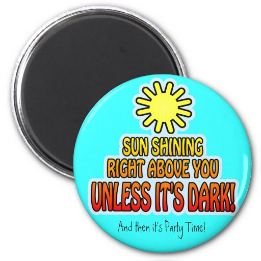 Sun shining right above you, UNLESS IT'S DARK ;) Magnets