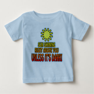 Sun shining right above you, UNLESS IT'S DARK ;) T-shirt