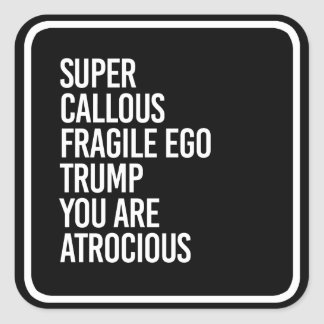 SUPER CALLOUS FRAGILE EGO TRUMP YOU ARE ATROCIOUS  SQUARE STICKER