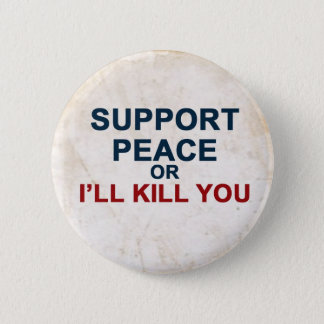 Support Peace or I'll Kill You 6 Cm Round Badge